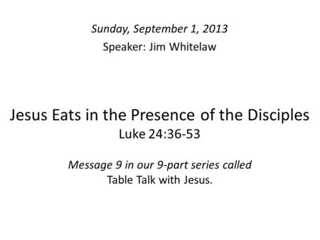 Jesus Eats in the Presence of the Disciples Luke 24:36-53 Message 9 in our 9-part series called Table Talk with Jesus. Sunday, September 1, 2013 Speaker: