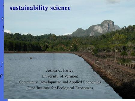 Joshua C. Farley University of Vermont Community Development and Applied Economics Gund Institute for Ecological Economics sustainability science.