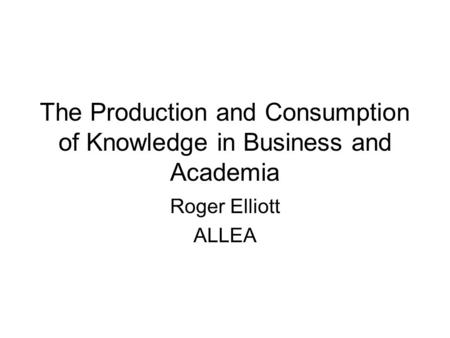 The Production and Consumption of Knowledge in Business and Academia Roger Elliott ALLEA.