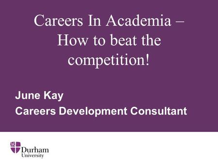 Careers In Academia – How to beat the competition! June Kay Careers Development Consultant.