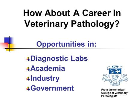 How About A Career In Veterinary Pathology? Opportunities in: Diagnostic <strong>Labs</strong> Academia Industry Government From the American College of Veterinary Pathologists.