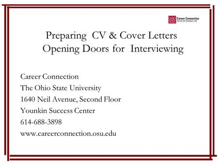 Preparing CV & Cover Letters Opening Doors for Interviewing Career Connection The Ohio State University 1640 Neil Avenue, Second Floor Younkin Success.