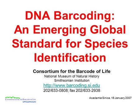 Academia Sinica, 16 January 2007 DNA Barcoding: An Emerging Global Standard for Species Identification Consortium for the Barcode of Life National Museum.