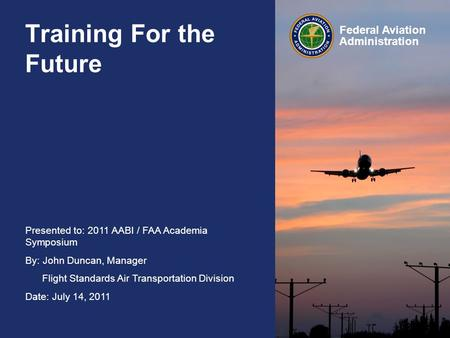 Presented to: 2011 AABI / FAA Academia Symposium By: John Duncan, Manager Flight Standards Air Transportation Division Date: July 14, 2011 Federal Aviation.