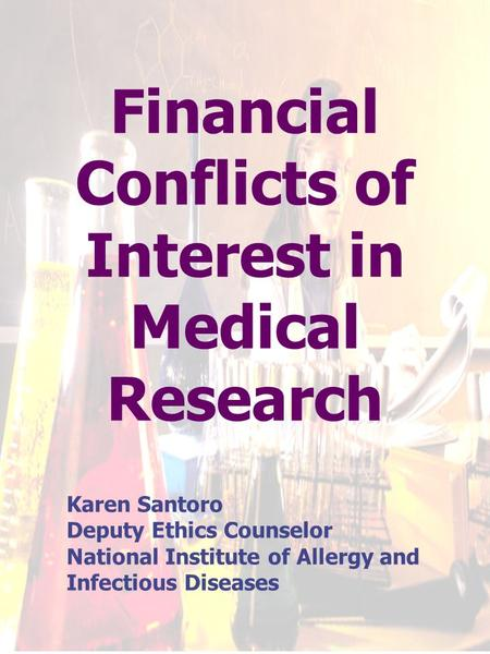 Financial Conflicts of Interest in Medical Research Karen Santoro Deputy Ethics Counselor National Institute of Allergy and Infectious Diseases.