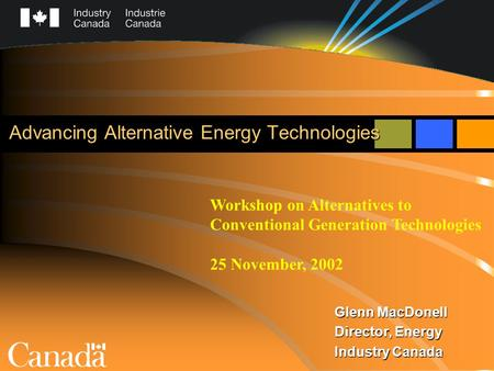 Advancing Alternative Energy Technologies Glenn MacDonell Director, Energy Industry Canada Workshop on Alternatives to Conventional Generation Technologies.