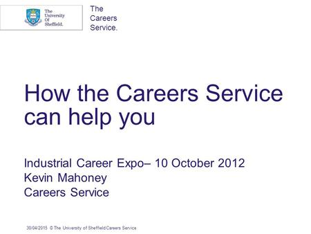 The Careers Service. How the Careers Service can help you Industrial Career Expo– 10 October 2012 Kevin Mahoney Careers Service 30/04/2015© The University.