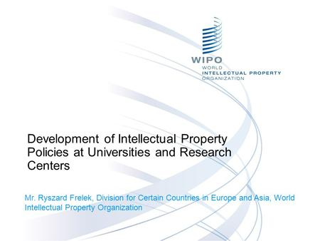 Development of Intellectual Property Policies at Universities and Research Centers Mr. Ryszard Frelek, Division for Certain Countries in Europe and Asia,