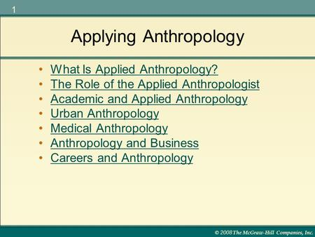 © 2008 The McGraw-Hill Companies, Inc. 1 Applying Anthropology What Is Applied Anthropology? The Role of the Applied Anthropologist Academic and Applied.