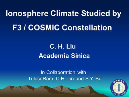Ionosphere Climate Studied by F3 / COSMIC Constellation C. H. Liu Academia Sinica In Collaboration with Tulasi Ram, C.H. Lin and S.Y. Su.