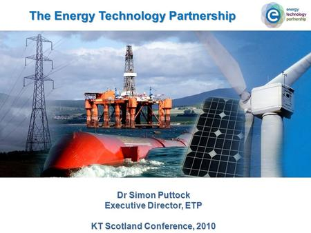 The Energy Technology Partnership Dr Simon Puttock Executive Director, ETP KT Scotland Conference, 2010.