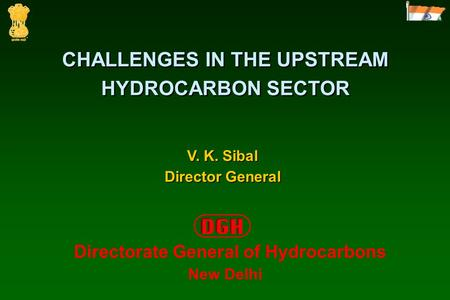 CHALLENGES IN THE UPSTREAM HYDROCARBON SECTOR V. K. Sibal Director General Directorate General of Hydrocarbons New Delhi.