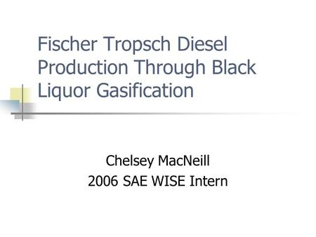 Fischer Tropsch Diesel Production Through Black Liquor Gasification Chelsey MacNeill 2006 SAE WISE Intern.