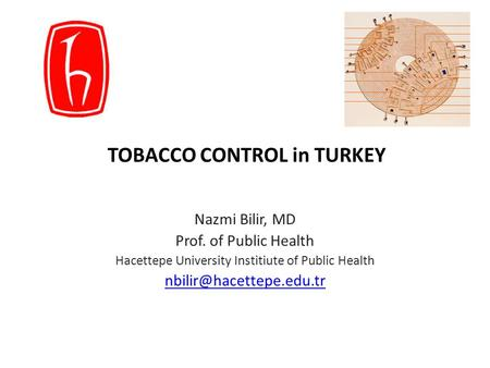 TOBACCO CONTROL in TURKEY Nazmi Bilir, MD Prof. of Public Health Hacettepe University Institiute of Public Health