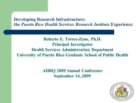 Developing Research Infrastructure: the Puerto Rico Health Services Research Institute Experience Roberto E. Torres-Zeno, Ph.D. Principal Investigator.