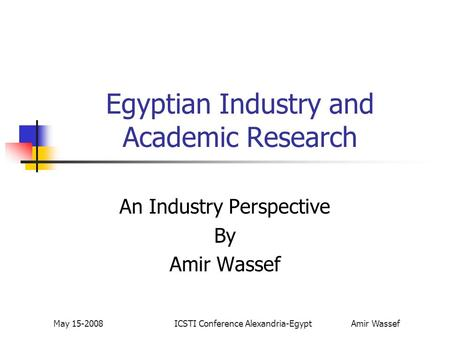 May 15-2008ICSTI Conference Alexandria-Egypt Amir Wassef Egyptian Industry and Academic Research An Industry Perspective By Amir Wassef.