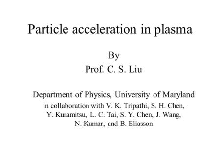 Particle acceleration in plasma By Prof. C. S. Liu Department of Physics, University of Maryland in collaboration with V. K. Tripathi, S. H. Chen, Y. Kuramitsu,