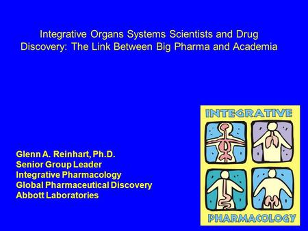 Integrative Organs Systems Scientists and Drug Discovery: The Link Between Big Pharma and Academia Glenn A. Reinhart, Ph.D. Senior Group Leader Integrative.