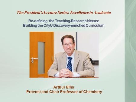 The President's Lecture Series: Excellence in Academia Re-defining the Teaching-Research Nexus: Building the CityU Discovery-enriched Curriculum Arthur.