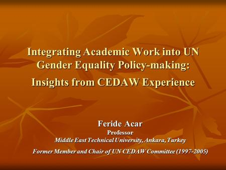 Integrating Academic Work into UN Gender Equality Policy-making: Insights from CEDAW Experience Feride Acar Professor Middle East Technical University,
