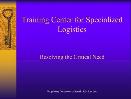 Proprietary Documents of Apexio Solutions, Inc Training Center for Specialized Logistics Resolving the Critical Need.