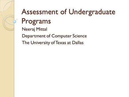 Assessment of Undergraduate Programs Neeraj Mittal Department of Computer Science The University of Texas at Dallas.