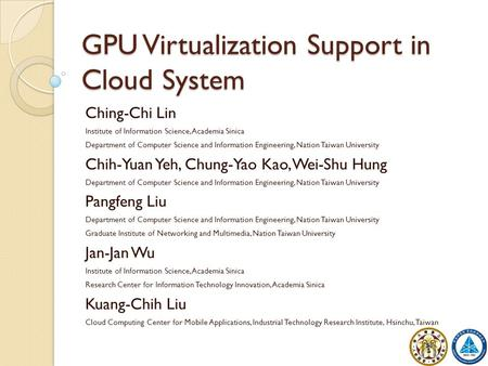 GPU Virtualization Support in Cloud System Ching-Chi Lin Institute of Information Science, Academia Sinica Department of Computer Science and Information.