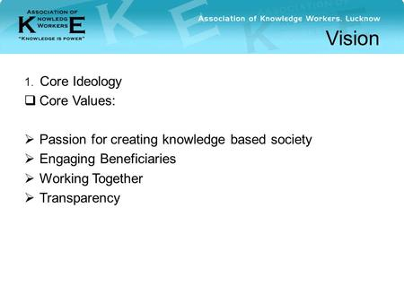 Vision 1. Core Ideology  Core Values:  Passion for creating knowledge based society  Engaging Beneficiaries  Working Together  Transparency.