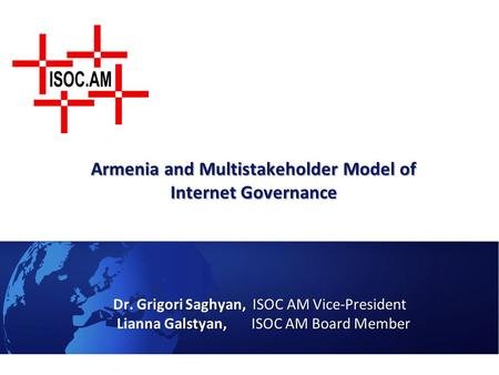 Armenia and Multistakeholder Model of Internet Governance Dr. Grigori Saghyan, ISOC AM Vice-President Lianna Galstyan, ISOC AM Board Member Lianna Galstyan,