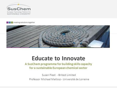 Educate to Innovate A SusChem programme for building skills capacity for a sustainable European chemical sector Susan Fleet - Britest Limited Professor.
