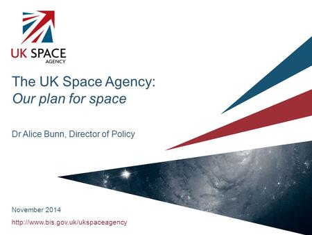 The UK Space Agency: Our plan for space Dr Alice Bunn, Director of Policy November 2014.