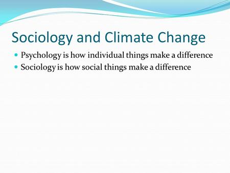 Sociology and Climate Change Psychology is how individual things make a difference Sociology is how social things make a difference.