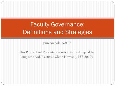 Jenn Nichols, AAUP This PowerPoint Presentation was initially designed by long-time AAUP activist Glenn Howze (1937-2010) Faculty Governance: Definitions.