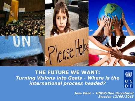 © United Nations Development Programme THE FUTURE WE WANT: Turning Visions into Goals - Where is the international process headed? Jose Dallo - UNDP/One.