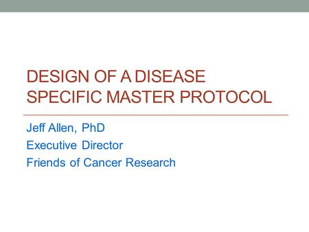 DESIGN OF A DISEASE SPECIFIC MASTER PROTOCOL Jeff Allen, PhD Executive Director Friends of Cancer Research.