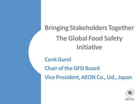 Bringing Stakeholders Together The Global Food Safety Initiative Cenk Gurol Chair of the GFSI Board Vice President, AEON Co., Ltd., Japan.