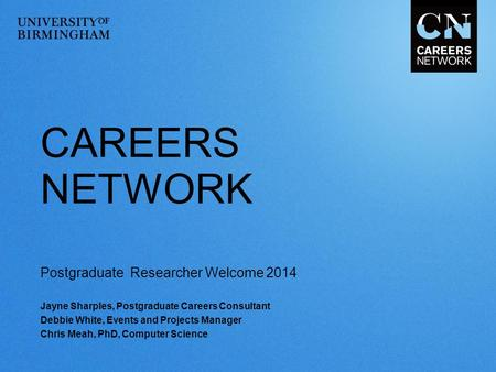 CAREERS NETWORK Postgraduate Researcher Welcome 2014 Jayne Sharples, Postgraduate Careers Consultant Debbie White, Events and Projects Manager Chris Meah,