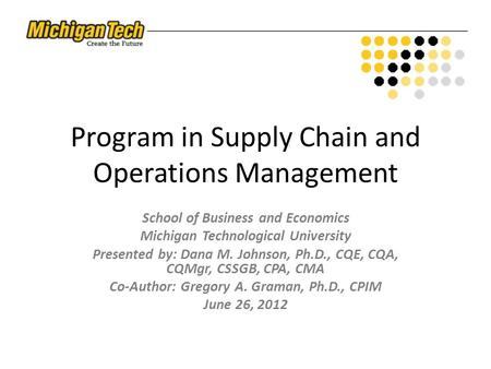 Program in Supply Chain and Operations Management School of Business and Economics Michigan Technological University Presented by: Dana M. Johnson, Ph.D.,