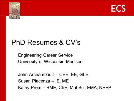 ECS Engineering Career Service University of Wisconsin-Madison John Archambault - CEE, EE, GLE, Susan Piacenza – IE, ME Kathy Prem – BME, ChE, Mat Sci,