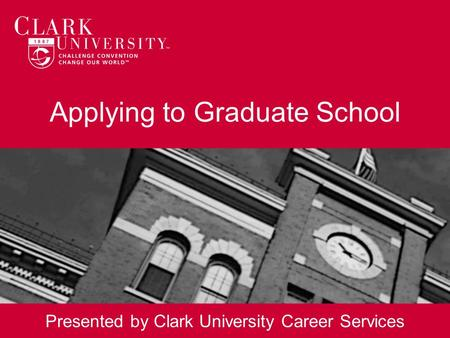 Applying to Graduate School Presented by Clark University Career Services.