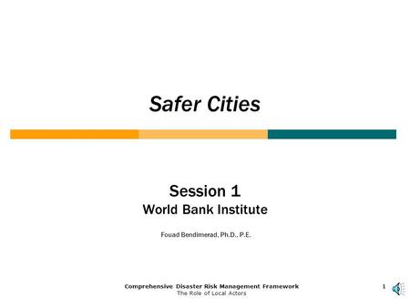 1Comprehensive Disaster Risk Management Framework The Role of Local Actors 111 Safer Cities Session 1 World Bank Institute Fouad Bendimerad, Ph.D., P.E.