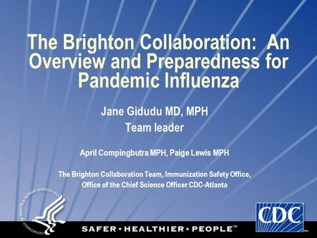 The Brighton Collaboration: An Overview and Preparedness for Pandemic Influenza Jane Gidudu MD, MPH Team leader April Compingbutra MPH, Paige Lewis MPH.