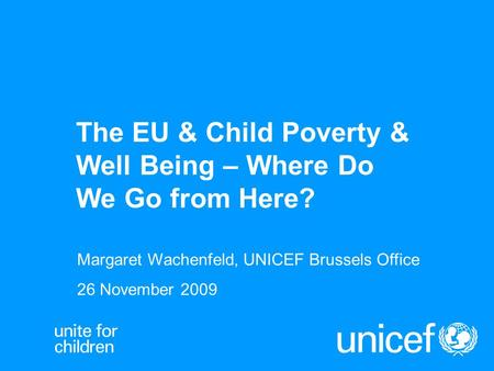 The EU & Child Poverty & Well Being – Where Do We Go from Here? Margaret Wachenfeld, UNICEF Brussels Office 26 November 2009.