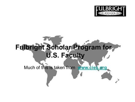 Fulbright Scholar Program for U.S. Faculty Much of this is taken from www.cies.orgwww.cies.org.