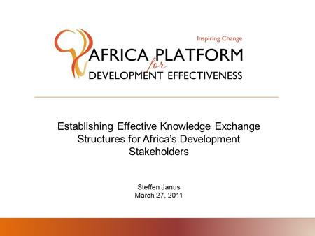 Establishing Effective Knowledge Exchange Structures for Africa's Development Stakeholders Steffen Janus March 27, 2011.