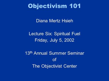 Objectivism 101 Diana Mertz Hsieh Lecture Six: Spiritual Fuel Friday, July 5, 2002 13 th Annual Summer Seminar of The Objectivist Center.