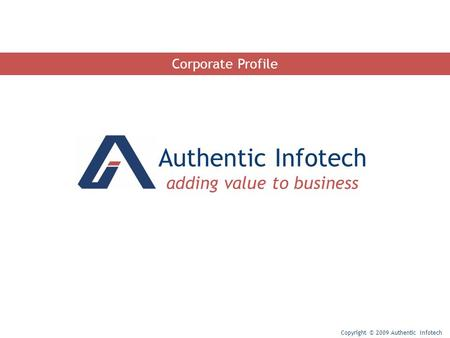 Authentic Infotech adding value to business Copyright © 2009 Authentic Infotech Corporate Profile.
