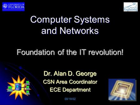 Computer Systems and Networks Foundation of the IT revolution! Dr. Alan D. George CSN Area Coordinator <strong>ECE</strong> Department 09/19/02.