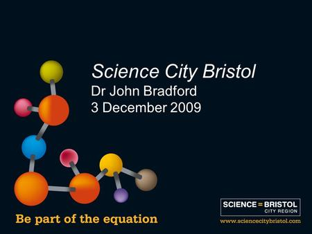 Science City Bristol Dr John Bradford 3 December 2009.