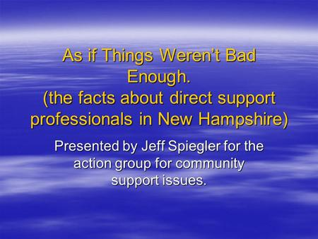As if Things Weren't Bad Enough. (the facts about direct support professionals in New Hampshire) Presented by Jeff Spiegler for the action group for community.